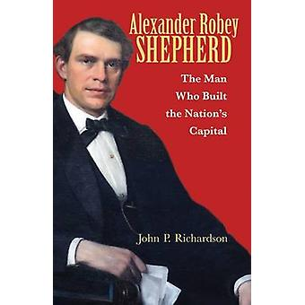 Alexander Robey Shepherd - The Man Who Built the Nation's Capital by J