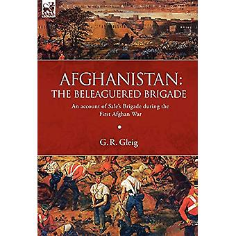 Afghanistan - the Beleaguered Brigade-An Account of Sale's Brigade Dur