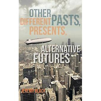 Other Pasts - Different Presents - Alternative Futures by Jeremy M. B
