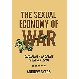 The Sexual Economy of War - Discipline and Desire in the U.S. Army by
