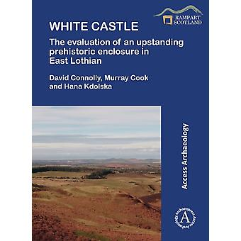White Castle The Evaluation of an Upstanding Prehistoric Enclosure in East Lothian by David ConnollyMurray CookHana Kdolska
