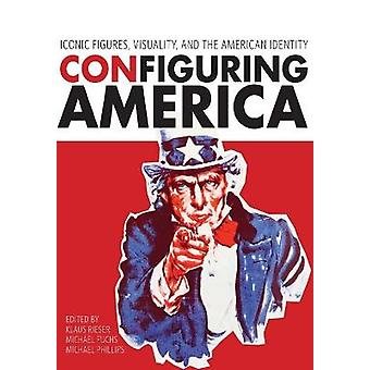 Configuring America Iconic Figures Visuality and the American Identity