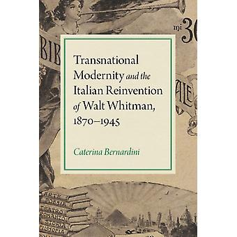 Transnational Modernity and the Italian Reinvention of Walt Whitman 18701945 by Caterina Bernardini