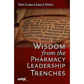 Wisdom from the Pharmacy Leadership Trenches by Toby Clark - Sara J.