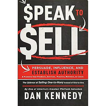 Speak to Sell: Persuade, Influence, and Establish Authority & Promote Your Products, Services, Practice, Business...