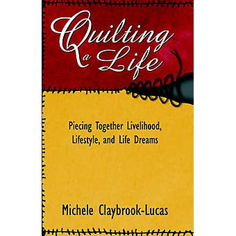 Quilting a Life Piecing Together Livelihood Lifestyle and Life Dreams by ClaybrookLucas & Michele