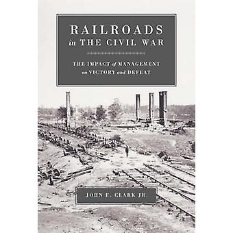 Railroads in the Civil War The Impact of Management on Victory and Defeat by Clark & John E