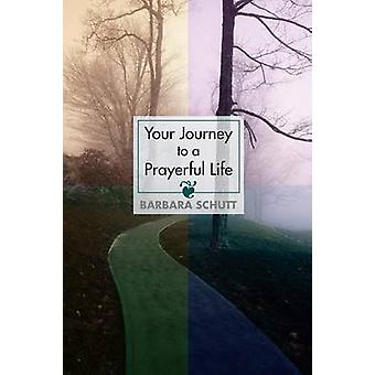 Your Journey to a Prayerful Life by Schutt & Barbara
