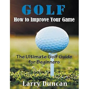 Golf How to Improve Your Game LARGE PRINT The Ultimate Golf Guide for Beginners by Duncan & Larry
