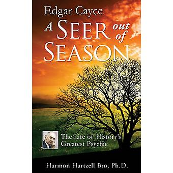 Edgar Cayce - A Seer Out of Season - The Life of History's Greatest Psy