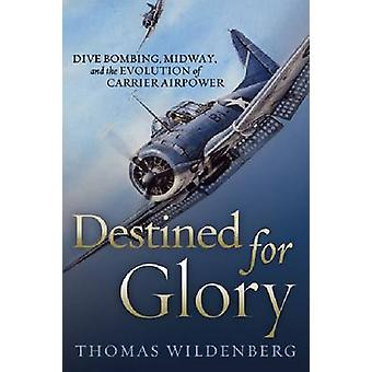 Destined for Glory - Dive Bombing - Midway - and the Evolution of Carr