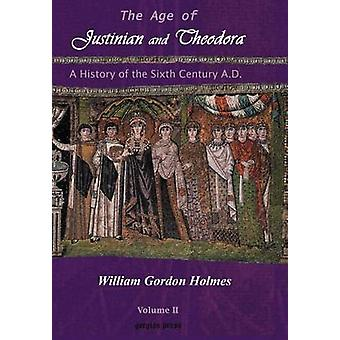 The Age of Justinian and Theodora A History of Sixth Century Byzantium Volume 2 by Holmes & William Gordon
