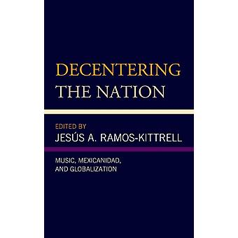 Decentering the Nation Music Mexicanidad and Globalization by RamosKittrell & Jess A.