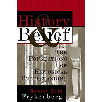 History and Belief The Foundations of Historical Understanding by Frykenberg & Robert Eric