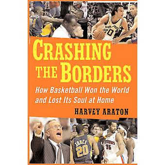 Crashing the Borders How Basketball Won the World and Lost Its Soul at by Araton & Harvey