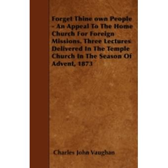 Forget Thine own People  An Appeal To The Home Church For Foreign Missions. Three Lectures Delivered In The Temple Church In The Season Of Advent 1873 by Vaughan & Charles John