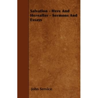 Salvation  Here And Hereafter  Sermons And Essays by Service & John