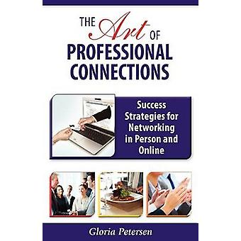 The Art of Professional Connections Success Strategies for Networking in Person and Online by Petersen & Gloria