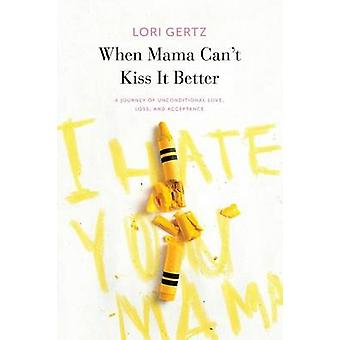 When Mama Cant Kiss It Better A journey of love loss and acceptance by Gertz & Lori