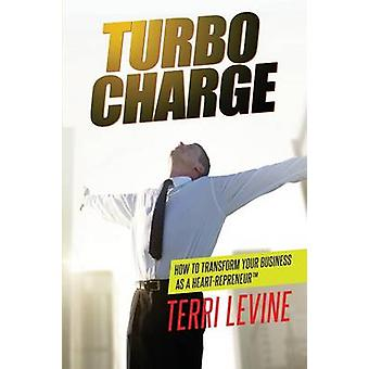 Turbo Charge How to Transform Your Business as a Heartrepreneur by Levine & Terri