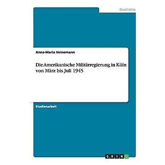 Die Amerikanische Militrregierung in Kln von Mrz bis Juli 1945 by Heinemann & AnnaMaria