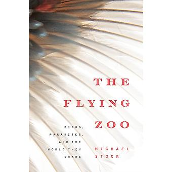 The Flying Zoo  Birds Parasites and the World They Share by Michael Stock
