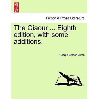 The Giaour ... Eighth Edition - with Some Additions. by Lord George G