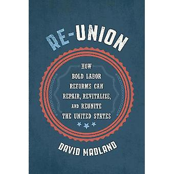 ReUnion How Bold Labor Reforms Can Repair Revitalize and Reunite the United States