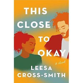 This Close to Okay A Novel