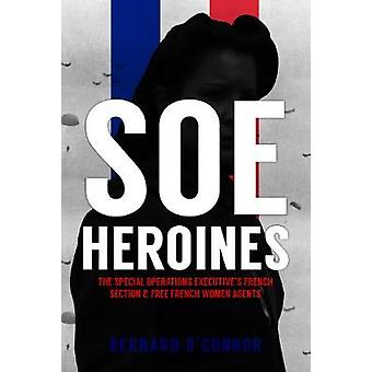 SOE Heroines - The Special Operations Executive's French Section and F