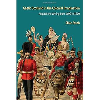 Gaelic Scotland in the Colonial Imagination: Anglophone Writing from 1600 to 1900