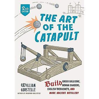Konsten att katapulten: bygga grekiska Ballistae, romersk onager, engelska Trebuchets och mer forntida artilleri