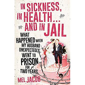 In Sickness, in Health . . . and in Jail: What Happened When My Husband Unexpectedly Went to Prison� for Two Years