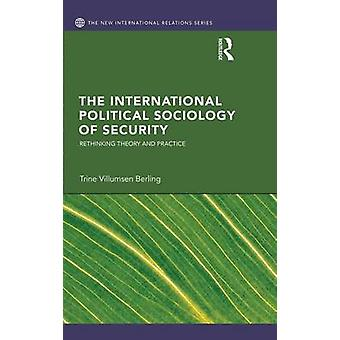 The International Political Sociology of Security  Rethinking Theory and Practice by Berling & Trine Villumsen
