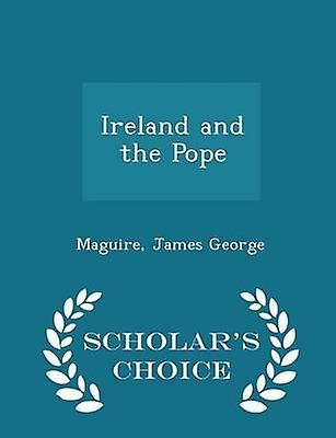 Ireland and the Pope  Scholars Choice Edition by George & Maguire & James