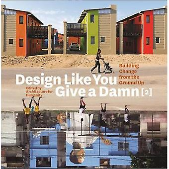 Design Like You Give a Damn 2 - Building Change from the Ground Up by