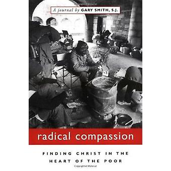 Radical Compassion - Finding Christ in the Heart of the Poor by Gary S