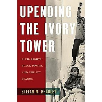 Upending the Ivory Tower - Civil Rights - Black Power - and the Ivy Le