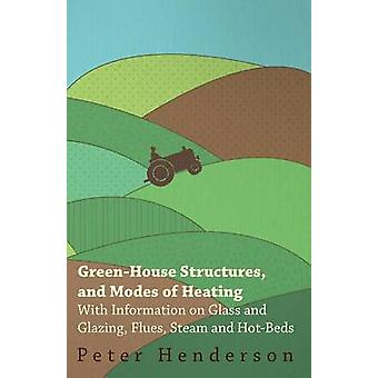 GreenHouse Structures and Modes of Heating  With Information on Glass and Glazing Flues Steam and HotBeds by Henderson & Peter