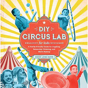 DIY Circus Lab for Kids  A Family Friendly Guide for Juggling Balancing Clowning and ShowMaking by Jackie Leigh Davis