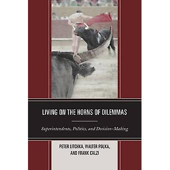 Living on the Horns of Dilemmas Superintendents Politics and DecisionMaking by Litchka & Peter