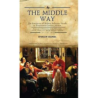 The Middle Way The Emergence of ModernReligious Trends in NineteenthCentury Judaism Responses to Modernity in the Philosophy of Z. H. Chajes S. R. Hirsch and S. D. Luzzatto Volume Two by Ephraim Chamiel