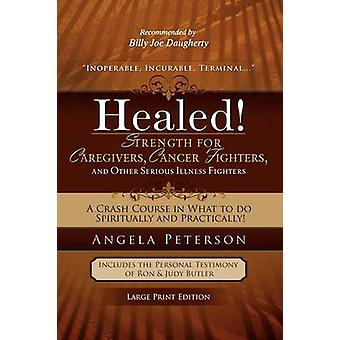 Healed Strength for Caregivers Cancer Fighters and Other Serious Illness Fighters A Crash Course in What to Do Spiritually and Practically by Peterson & Angela