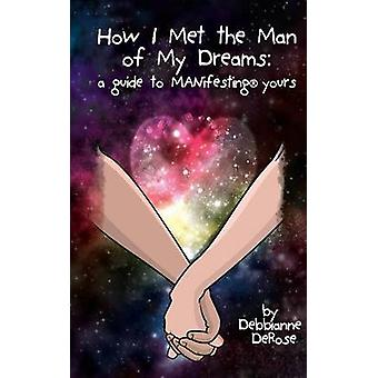 How I Met the Man of My Dreams A Guide to MANifesting Yours by DeRose & Debbianne