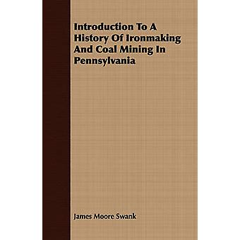 Introduction To A History Of Ironmaking And Coal Mining In Pennsylvania by Swank & James Moore