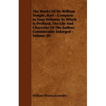 The Works of Sir William Temple Bart  Complete in Four Volumes to Which Is Prefixed the Life and Character of the Author Considerably Enlarged  V by Lowndes & William Thomas