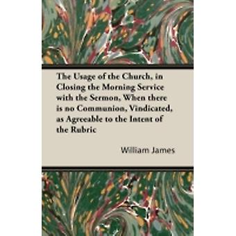The Usage of the Church in Closing the Morning Service with the Sermon When there is no Communion Vindicated as Agreeable to the Intent of the Rubric by James & William