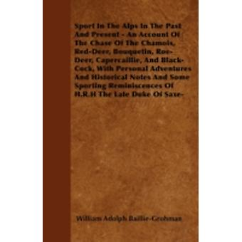 Sport In The Alps In The Past And Present  An Account Of The Chase Of The Chamois RedDeer Bouquetin RoeDeer Capercaillie And BlackCock With Personal Adventures And Historical Notes And Some by BaillieGrohman & William Adolph