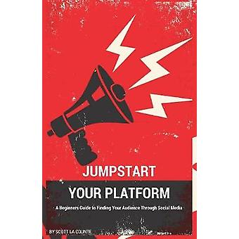 Jumpstart Your Platform A Beginners Guide to Finding Your Audience Through Social Media by La Counte & Scott