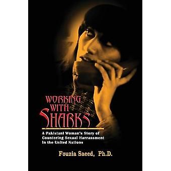 Working with Sharks A Pakistani Womans Story of Sexual Harassment in the United Nations  From Personal Grievance to Public Law by Saeed & Fouzia